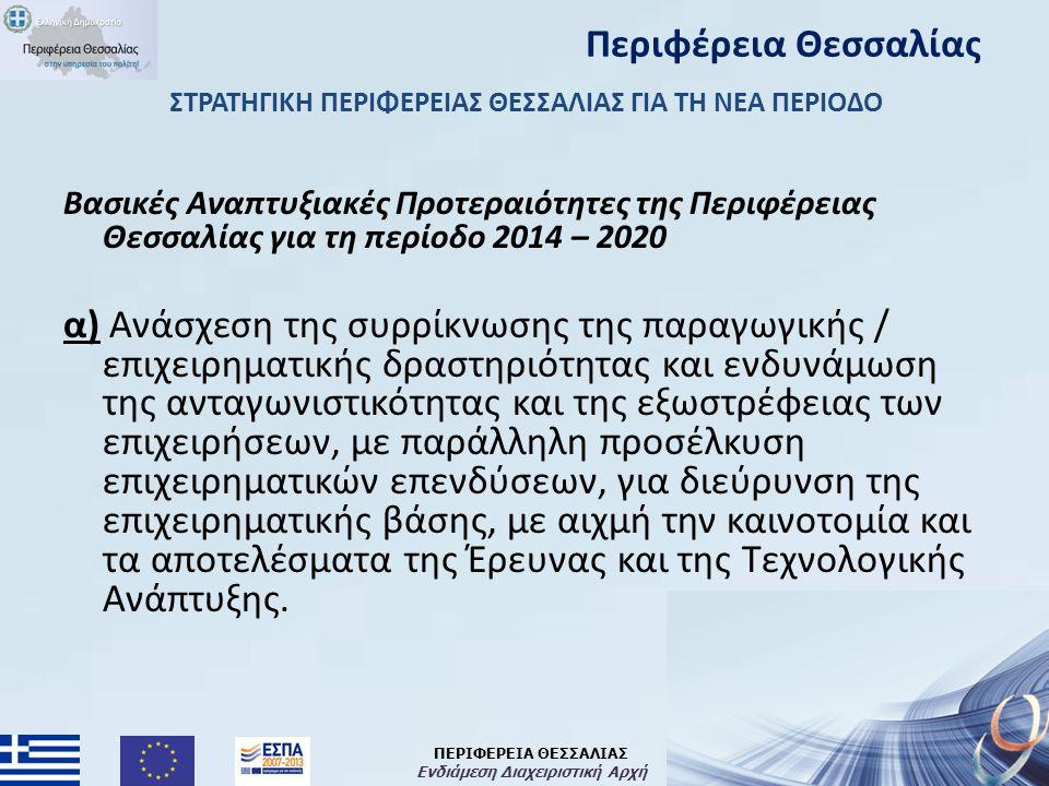 ΠΕΡΙΦΕΡΕΙΑ ΘΕΣΣΑΛΙΑΣ Ενδιάμεση Διαχειριστική Αρχή ΣΤΡΑΤΗΓΙΚΗ ΠΕΡΙΦΕΡΕΙΑΣ ΘΕΣΣΑΛΙΑΣ ΓΙΑ ΤΗ ΝΕΑ ΠΕΡΙΟΔΟ Βασικές Αναπτυξιακές Προτεραιότητες της Περιφέρειας Θεσσαλίας για τη περίοδο 2014 – 2020 α) Ανάσχεση της συρρίκνωσης της παραγωγικής / επιχειρηματικής δραστηριότητας και ενδυνάμωση της ανταγωνιστικότητας και της εξωστρέφειας των επιχειρήσεων, με παράλληλη προσέλκυση επιχειρηματικών επενδύσεων, για διεύρυνση της επιχειρηματικής βάσης, με αιχμή την καινοτομία και τα αποτελέσματα της Έρευνας και της Τεχνολογικής Ανάπτυξης.
