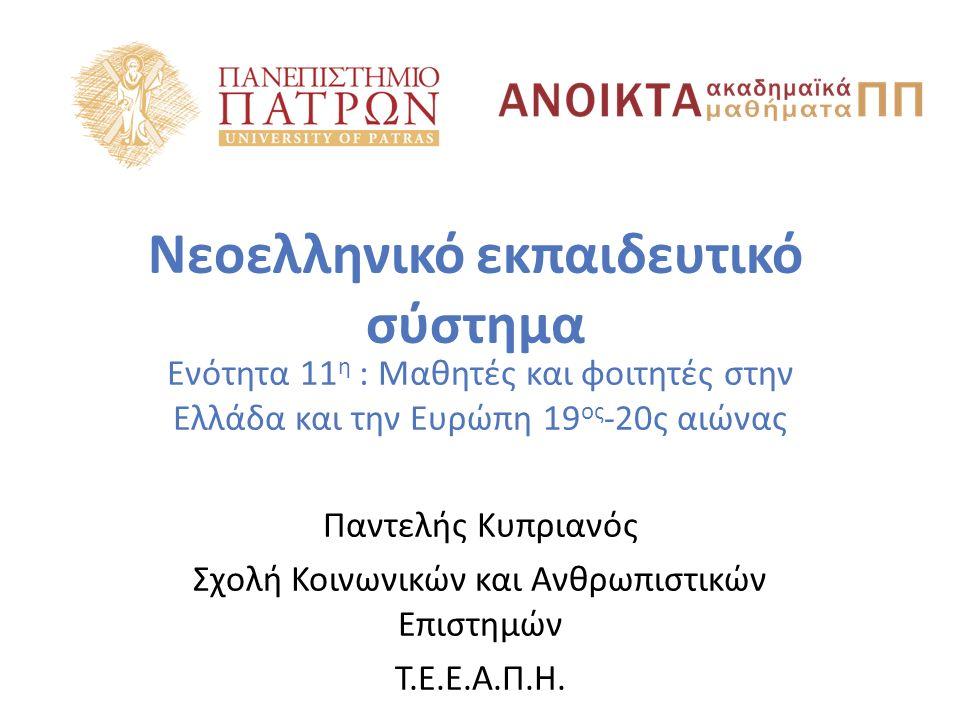 Νεοελληνικό εκπαιδευτικό σύστημα Ενότητα 11 η : Μαθητές και φοιτητές στην Ελλάδα και την Ευρώπη 19 ος -20ς αιώνας Παντελής Κυπριανός Σχολή Κοινωνικών και Ανθρωπιστικών Επιστημών Τ.Ε.Ε.Α.Π.Η.
