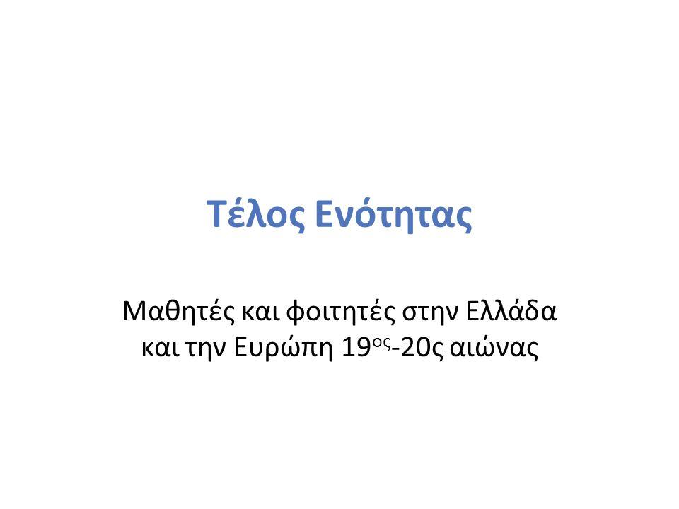 Τέλος Ενότητας Μαθητές και φοιτητές στην Ελλάδα και την Ευρώπη 19 ος -20ς αιώνας