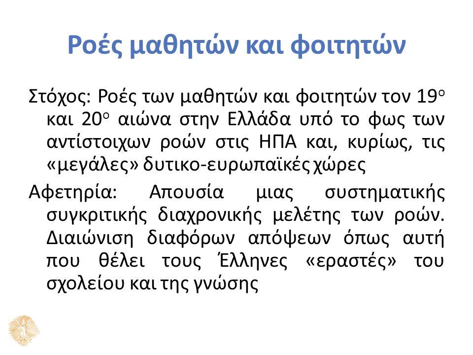 Ροές μαθητών και φοιτητών Στόχος: Ροές των μαθητών και φοιτητών τον 19 ο και 20 ο αιώνα στην Ελλάδα υπό το φως των αντίστοιχων ροών στις ΗΠΑ και, κυρίως, τις «μεγάλες» δυτικο-ευρωπαϊκές χώρες Αφετηρία: Απουσία μιας συστηματικής συγκριτικής διαχρονικής μελέτης των ροών.