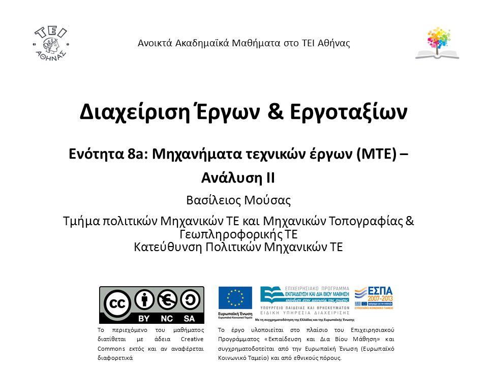 Διαχείριση Έργων & Εργοταξίων Ενότητα 8a: Μηχανήματα τεχνικών έργων (ΜΤΕ) – Ανάλυση IΙ Βασίλειος Μούσας Τμήμα πολιτικών Μηχανικών ΤΕ και Μηχανικών Τοπογραφίας & Γεωπληροφορικής ΤΕ Κατεύθυνση Πολιτικών Μηχανικών ΤΕ Ανοικτά Ακαδημαϊκά Μαθήματα στο ΤΕΙ Αθήνας Το περιεχόμενο του μαθήματος διατίθεται με άδεια Creative Commons εκτός και αν αναφέρεται διαφορετικά Το έργο υλοποιείται στο πλαίσιο του Επιχειρησιακού Προγράμματος «Εκπαίδευση και Δια Βίου Μάθηση» και συγχρηματοδοτείται από την Ευρωπαϊκή Ένωση (Ευρωπαϊκό Κοινωνικό Ταμείο) και από εθνικούς πόρους.
