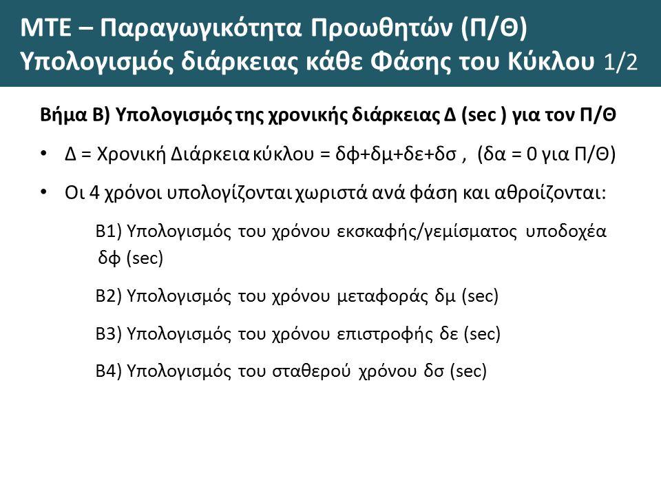 ΜΤΕ – Παραγωγικότητα Προωθητών (Π/Θ) Υπολογισμός διάρκειας κάθε Φάσης του Κύκλου 1/2 Βήμα Β) Υπολογισμός της χρονικής διάρκειας Δ (sec ) για τον Π/Θ Δ = Χρονική Διάρκεια κύκλου = δφ+δμ+δε+δσ, (δα = 0 για Π/Θ) Οι 4 χρόνοι υπολογίζονται χωριστά ανά φάση και αθροίζονται: Β1) Υπολογισμός του χρόνου εκσκαφής/γεμίσματος υποδοχέα δφ (sec) Β2) Υπολογισμός του χρόνου μεταφοράς δμ (sec) Β3) Υπολογισμός του χρόνου επιστροφής δε (sec) Β4) Υπολογισμός του σταθερού χρόνου δσ (sec)