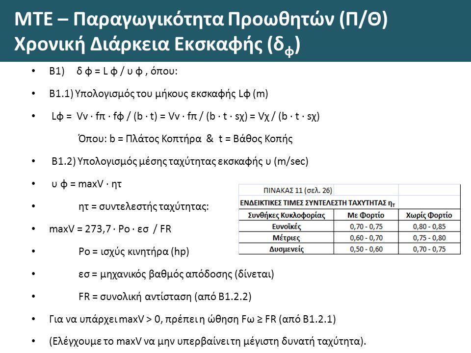ΜΤΕ – Παραγωγικότητα Προωθητών (Π/Θ) Χρονική Διάρκεια Εκσκαφής (δ φ ) Β1) δ φ = L φ / υ φ, όπου: Β1.1) Υπολογισμός του μήκους εκσκαφής Lφ (m) Lφ = Vv · fπ · fφ / (b · t) = Vv · fπ / (b · t · sχ) = Vχ / (b · t · sχ) Όπου: b = Πλάτος Κοπτήρα & t = Βάθος Κοπής Β1.2) Υπολογισμός μέσης ταχύτητας εκσκαφής υ (m/sec) υ φ = maxV · ητ ητ = συντελεστής ταχύτητας: maxV = 273,7 · Po · εσ / FR Po = ισχύς κινητήρα (hp) εσ = μηχανικός βαθμός απόδοσης (δίνεται) FR = συνολική αντίσταση (από Β1.2.2) Για να υπάρχει maxV > 0, πρέπει η ώθηση Fω ≥ FR (από Β1.2.1) (Ελέγχουμε το maxV να μην υπερβαίνει τη μέγιστη δυνατή ταχύτητα).