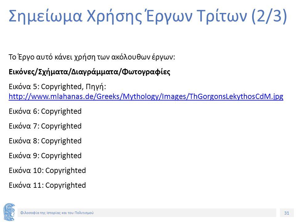 31 Φιλοσοφία της Ιστορίας και του Πολιτισμού 31 Σημείωμα Χρήσης Έργων Τρίτων (2/3) Το Έργο αυτό κάνει χρήση των ακόλουθων έργων: Εικόνες/Σχήματα/Διαγράμματα/Φωτογραφίες Εικόνα 5: Copyrighted, Πηγή: http://www.mlahanas.de/Greeks/Mythology/Images/ThGorgonsLekythosCdM.jpg http://www.mlahanas.de/Greeks/Mythology/Images/ThGorgonsLekythosCdM.jpg Εικόνα 6: Copyrighted Εικόνα 7: Copyrighted Εικόνα 8: Copyrighted Εικόνα 9: Copyrighted Εικόνα 10: Copyrighted Εικόνα 11: Copyrighted