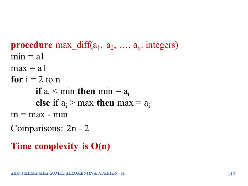 procedure max_diff(a 1, a 2, …, a n : integers) min = a1 max = a1 for i = 2 to n if a i < min then min = a i else if a i > max then max = a i m = max - min Comparisons: 2n - 2 Time complexity is O(n) ΔΠΘ-ΤΜΗΜΑ ΜΠΔ:ΔΟΜΕΣ ΔΕΔΟΜΕΝΩΝ & ΑΡΧΕΙΩΝ - 01 113