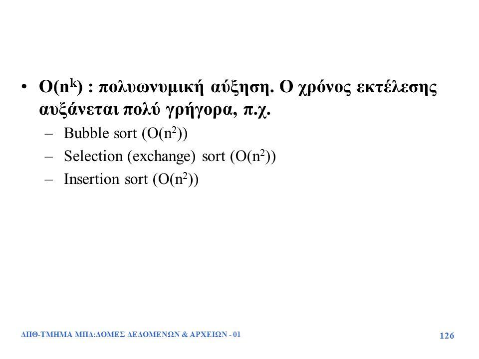 ΔΠΘ-ΤΜΗΜΑ ΜΠΔ:ΔΟΜΕΣ ΔΕΔΟΜΕΝΩΝ & ΑΡΧΕΙΩΝ - 01 126 O(n k ) : πολυωνυμική αύξηση. Ο χρόνος εκτέλεσης αυξάνεται πολύ γρήγορα, π.χ. – Bubble sort (O(n 2 ))