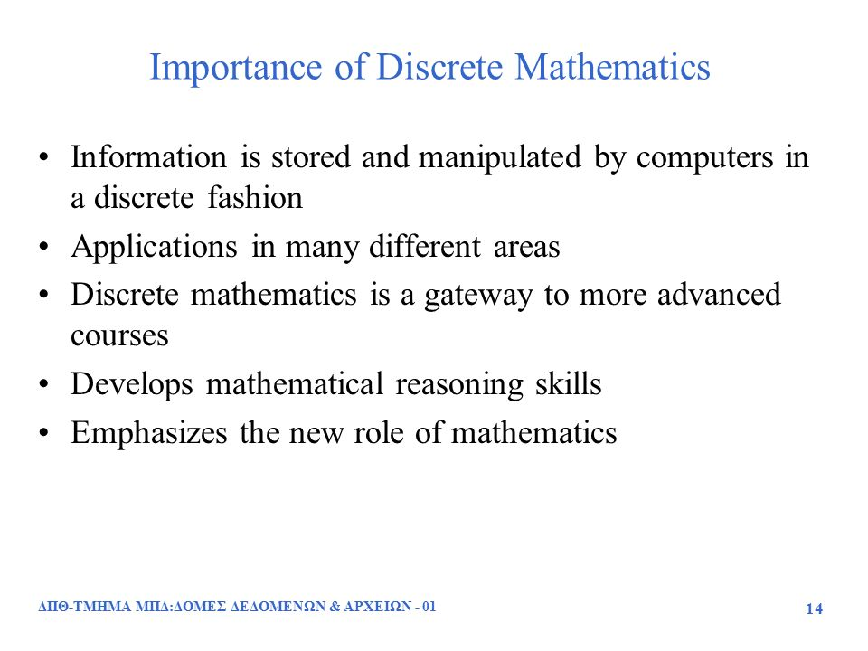 Importance of Discrete Mathematics Information is stored and manipulated by computers in a discrete fashion Applications in many different areas Discrete mathematics is a gateway to more advanced courses Develops mathematical reasoning skills Emphasizes the new role of mathematics ΔΠΘ-ΤΜΗΜΑ ΜΠΔ:ΔΟΜΕΣ ΔΕΔΟΜΕΝΩΝ & ΑΡΧΕΙΩΝ - 01 14