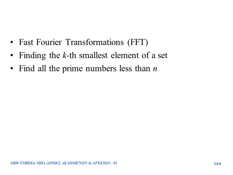 Fast Fourier Transformations (FFT) Finding the k-th smallest element of a set Find all the prime numbers less than n ΔΠΘ-ΤΜΗΜΑ ΜΠΔ:ΔΟΜΕΣ ΔΕΔΟΜΕΝΩΝ & ΑΡΧΕΙΩΝ - 01 164
