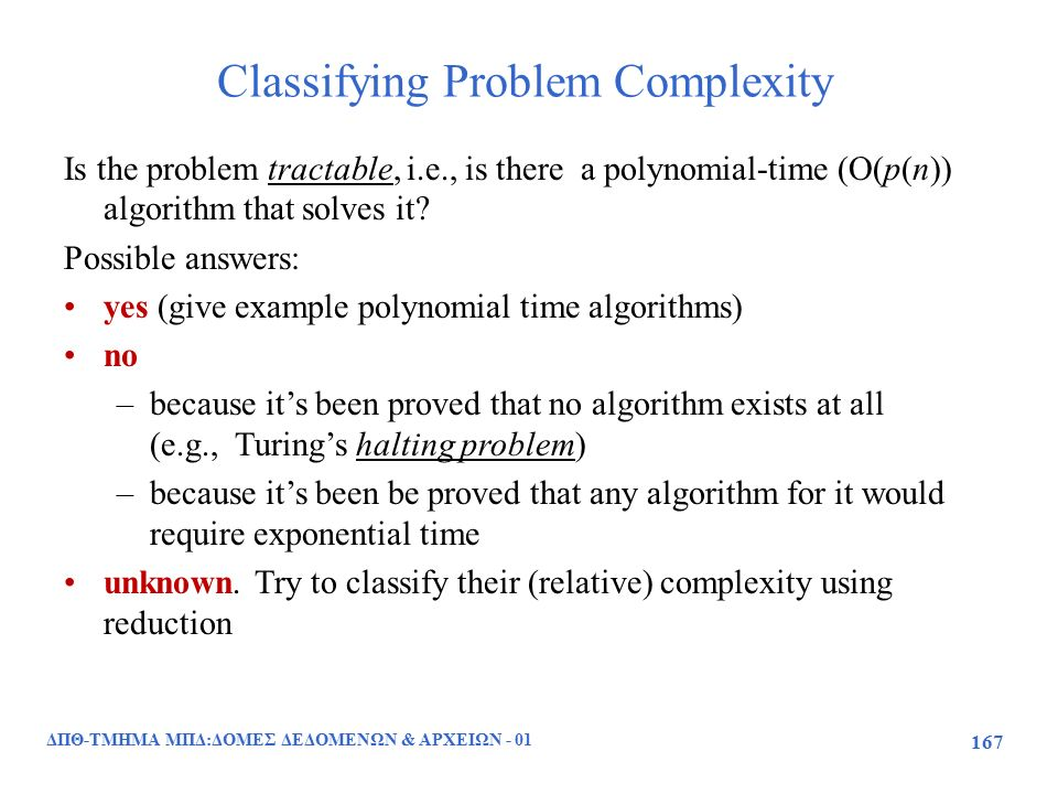 Classifying Problem Complexity ΔΠΘ-ΤΜΗΜΑ ΜΠΔ:ΔΟΜΕΣ ΔΕΔΟΜΕΝΩΝ & ΑΡΧΕΙΩΝ - 01 167 Is the problem tractable, i.e., is there a polynomial-time (O(p(n)) algorithm that solves it.