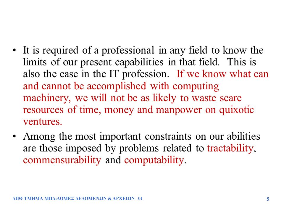 ΔΠΘ-ΤΜΗΜΑ ΜΠΔ:ΔΟΜΕΣ ΔΕΔΟΜΕΝΩΝ & ΑΡΧΕΙΩΝ - 01 46 Το πρόβλημα του σταματήματος (μη επιλύσιμο) : –Δίνεται ένα πρόγραμμα ΗΥ, έστω Ρ, και ένα σύνολο δεδομένων εισόδου Ι και ζητείται να αποφασιστεί αν η εκτέλεση του Ρ θα τερματιστεί με τα δεδομένα εισόδου Ι Αν το Ι δεν αποτελεί ένα αποδεκτό σύνολο δεδομένων για το Ρ τότε το Ρ σταματά μόλις αρχίσει Αν το Ι αποτελεί ένα αποδεκτό σύνολο δεδομένων και το Ρ έχει λάθος σχεδιασμό, τότε το πρόγραμμα εισέρχεται σε μια άπειρη ανακύκλωση και δεν τερματίζει ποτέ.
