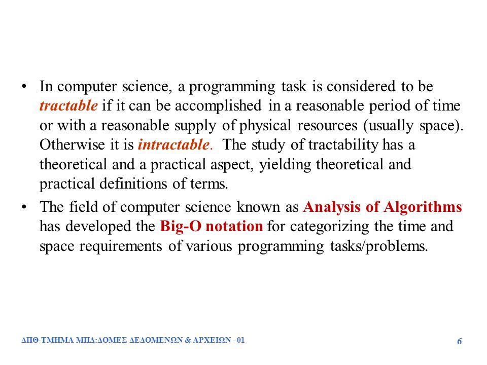 ΔΠΘ-ΤΜΗΜΑ ΜΠΔ:ΔΟΜΕΣ ΔΕΔΟΜΕΝΩΝ & ΑΡΧΕΙΩΝ - 01 87 Ασυμπτωτική Ανάλυση Αλγορίθμου Η ασυμπτωτική ανάλυση ενός αλγορίθμου καθορίζει τον χρόνο εκτέλεσης χρησιμοποιώντας τον συμβολισμό του μεγάλου Ο (big-Oh) Για να υλοποιηθεί η ασυμπτωτική ανάλυση : –Βρίσκουμε το πλήθος των βασικών λειτουργιών που εκτελούνται στην χειρότερη περίπτωση ως συνάρτηση του μεγέθους των δεδομένων εισόδου –Εκφράζουμε αυτή τη συνάρτηση με τον συμβολισμό του μεγάλου Ο (big-Oh) Παράδειγμα: –Έστω ότι ένας αλγόριθμος arrayMax εκτελεί κατά μέγιστο 7n  1 βασικές λειτουργίες –Ο αλγόριθμος arrayMax εκτελείται σε O(n) χρόνο Οι σταθεροί συντελεστές και οι όροι μικρότερης τάξης τελικά παραλείπονται, έτσι μπορούμε να τις αγνοήσουμε όταν γίνεται απαρίθμηση των βασικών λειτουργιών.