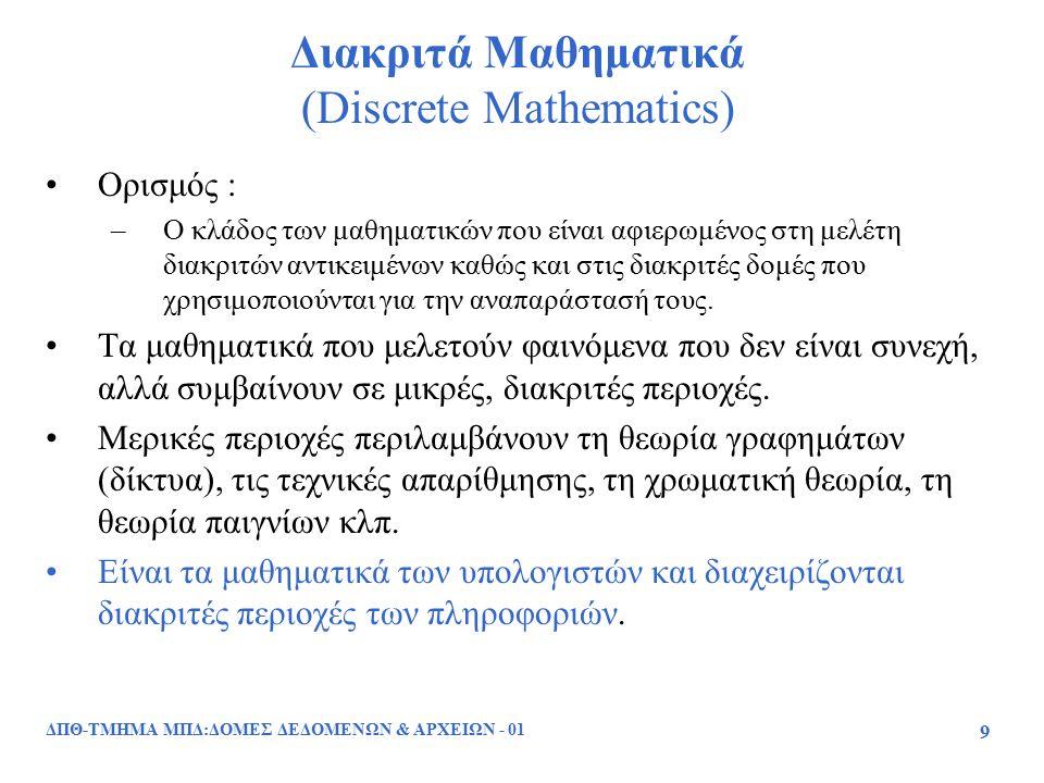9 Διακριτά Μαθηματικά (Discrete Mathematics) Ορισμός : –Ο κλάδος των μαθηματικών που είναι αφιερωμένος στη μελέτη διακριτών αντικειμένων καθώς και στι