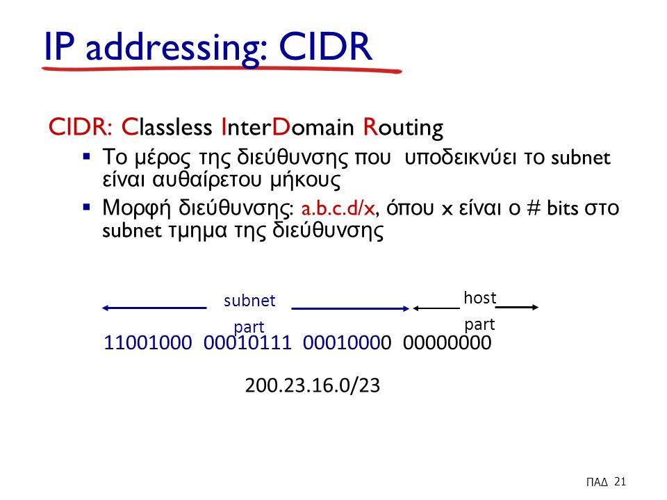 IP addressing: CIDR CIDR: Classless InterDomain Routing  Το μέρος της διεύθυνσης π ου υ π οδεικνύει το subnet είναι αυθαίρετου μήκους  Μορφή διεύθυνσης : a.b.c.d/x, ό π ου x είναι ο # bits στο subnet τμημα της διεύθυνσης 11001000 00010111 00010000 00000000 subnet part host part 200.23.16.0/23 ΠΑΔ 21