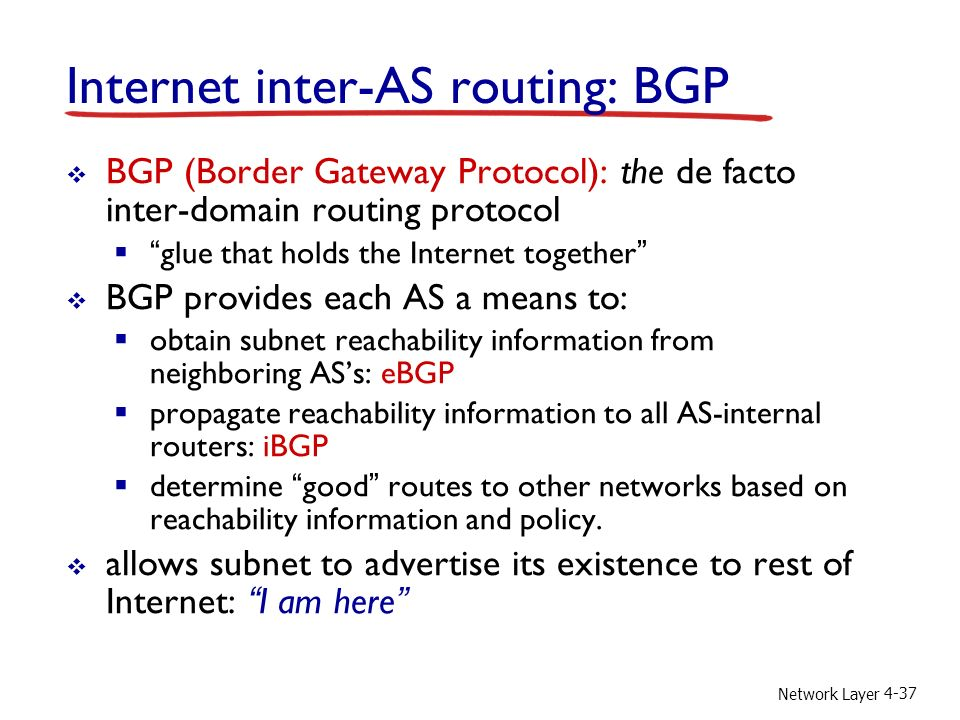 Network Layer 4-37 Internet inter-AS routing: BGP  BGP (Border Gateway Protocol): the de facto inter-domain routing protocol  glue that holds the Internet together  BGP provides each AS a means to:  obtain subnet reachability information from neighboring AS's: eBGP  propagate reachability information to all AS-internal routers: iBGP  determine good routes to other networks based on reachability information and policy.