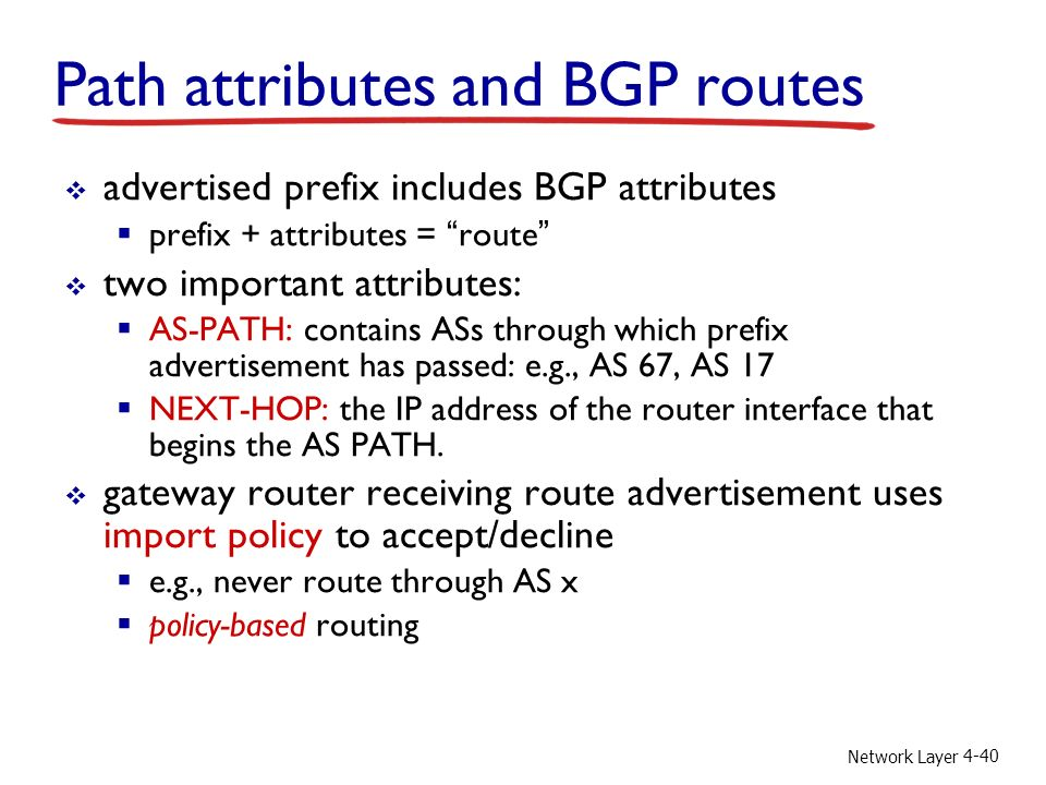 Network Layer 4-40 Path attributes and BGP routes  advertised prefix includes BGP attributes  prefix + attributes = route  two important attributes:  AS-PATH: contains ASs through which prefix advertisement has passed: e.g., AS 67, AS 17  NEXT-HOP: the IP address of the router interface that begins the AS PATH.
