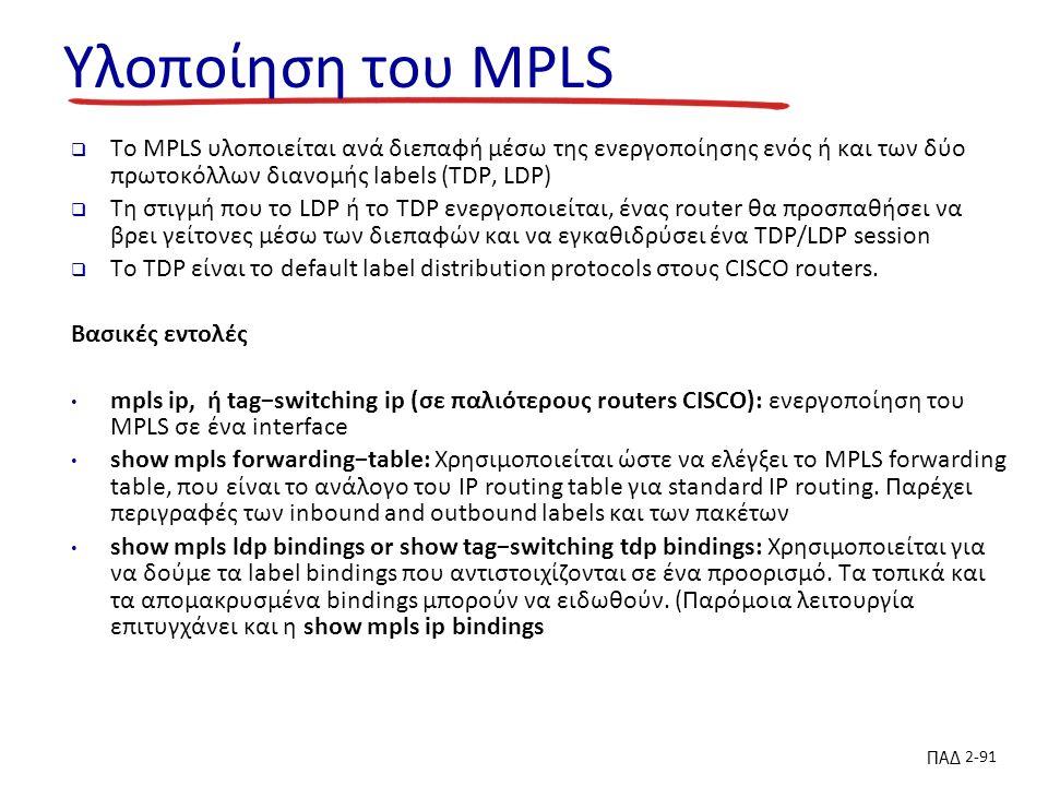 ΠΑΔ 2-91 Υλοποίηση του MPLS  To MPLS υλοποιείται ανά διεπαφή μέσω της ενεργοποίησης ενός ή και των δύο πρωτοκόλλων διανομής labels (TDP, LDP)  Τη στιγμή που το LDP ή το TDP ενεργοποιείται, ένας router θα προσπαθήσει να βρει γείτονες μέσω των διεπαφών και να εγκαθιδρύσει ένα TDP/LDP session  Το TDP είναι το default label distribution protocols στους CISCO routers.