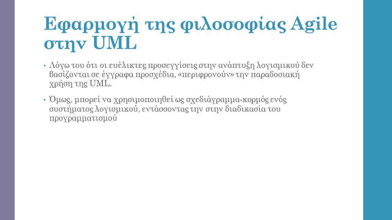 Εφαρμογή της φιλοσοφίας Agile στην UML Λόγω του ότι οι ευέλικτες προσεγγίσεις στην ανάπτυξη λογισμικού δεν βασίζονται σε έγγραφα προσχέδια, «περιφρονούν» την παραδοσιακή χρήση της UML.