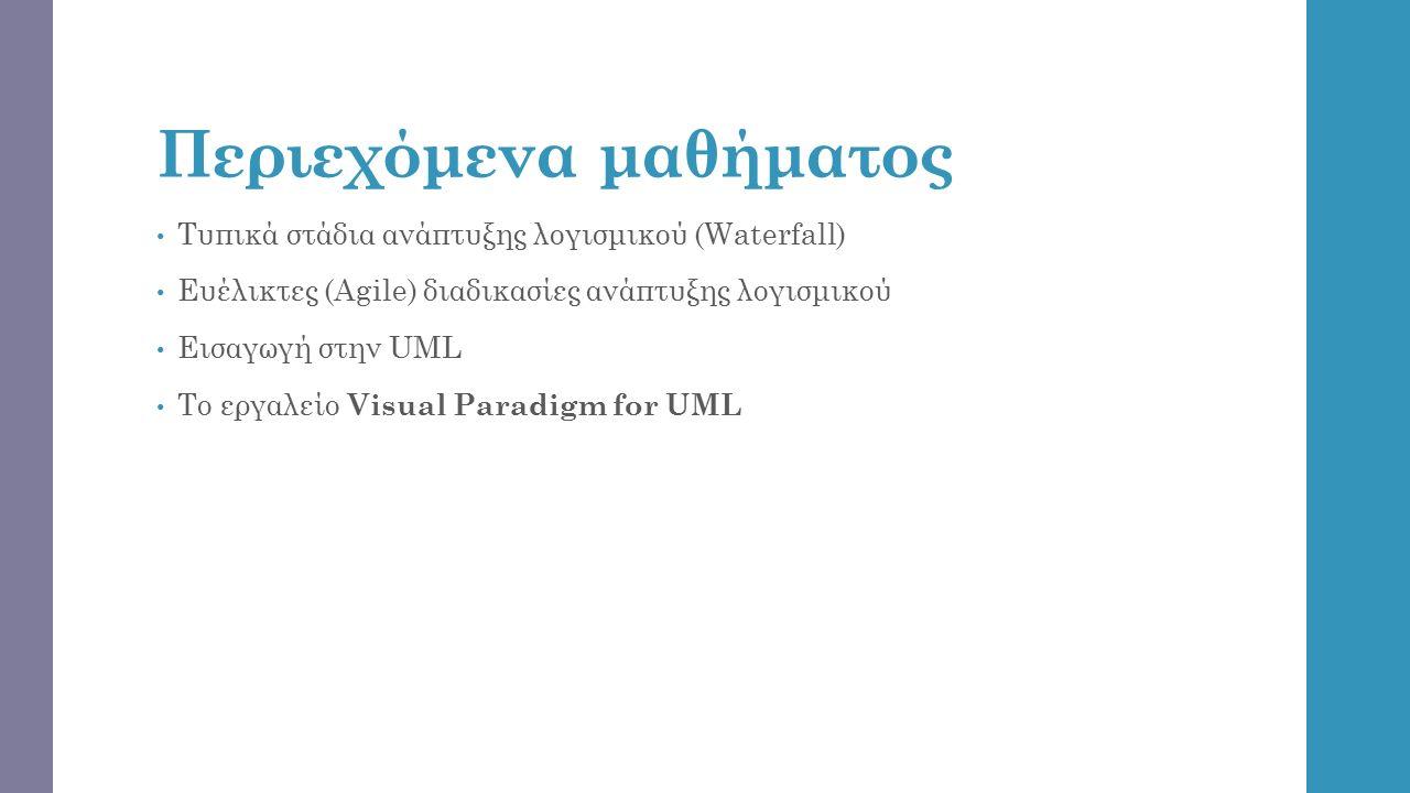 Περιεχόμενα μαθήματος Τυπικά στάδια ανάπτυξης λογισμικού (Waterfall) Ευέλικτες (Agile) διαδικασίες ανάπτυξης λογισμικού Εισαγωγή στην UML Το εργαλείο Visual Paradigm for UML