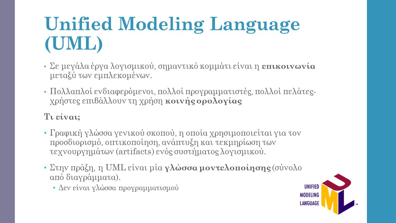 Unified Modeling Language (UML) Γιατί UML; Ένα διάγραμμα UML δεν μπορεί να αναπαραστήσει επακριβώς την μορφή κώδικα, αλλά μπορεί να δώσει στον προγραμματιστή μια γενική ιδέα στο πως θα είναι περίπου η δομή του, καθιστώντας την χρήσιμο εργαλείο στην ανάπτυξη λογισμικού.
