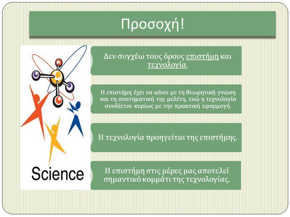 Προσοχή . Δεν συγχέω τους όρους ε π ιστήμη και τεχνολογία.