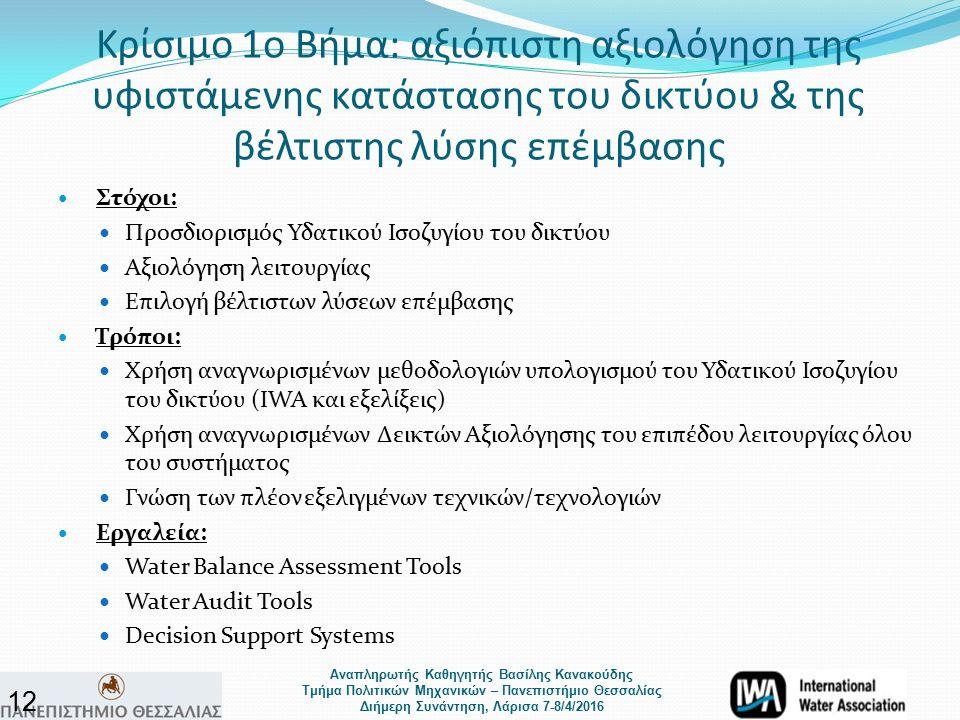 Αναπληρωτής Καθηγητής Βασίλης Κανακούδης Τμήμα Πολιτικών Μηχανικών – Πανεπιστήμιο Θεσσαλίας Διήμερη Συνάντηση, Λάρισα 7-8/4/2016 Κρίσιμο 1ο Βήμα: αξιόπιστη αξιολόγηση της υφιστάμενης κατάστασης του δικτύου & της βέλτιστης λύσης επέμβασης Στόχοι: Προσδιορισμός Υδατικού Ισοζυγίου του δικτύου Αξιολόγηση λειτουργίας Επιλογή βέλτιστων λύσεων επέμβασης Τρόποι: Χρήση αναγνωρισμένων μεθοδολογιών υπολογισμού του Υδατικού Ισοζυγίου του δικτύου (IWA και εξελίξεις) Χρήση αναγνωρισμένων Δεικτών Αξιολόγησης του επιπέδου λειτουργίας όλου του συστήματος Γνώση των πλέον εξελιγμένων τεχνικών/τεχνολογιών Εργαλεία: Water Balance Assessment Tools Water Audit Tools Decision Support Systems 12