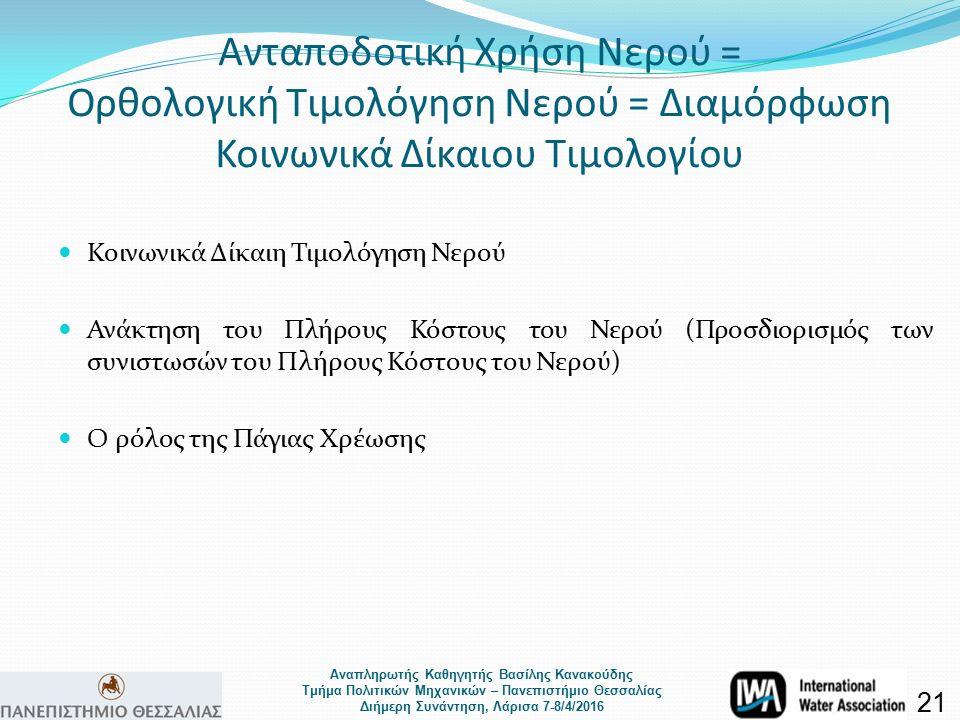 Αναπληρωτής Καθηγητής Βασίλης Κανακούδης Τμήμα Πολιτικών Μηχανικών – Πανεπιστήμιο Θεσσαλίας Διήμερη Συνάντηση, Λάρισα 7-8/4/2016 Ανταποδοτική Χρήση Νερού = Ορθολογική Τιμολόγηση Νερού = Διαμόρφωση Κοινωνικά Δίκαιου Τιμολογίου Κοινωνικά Δίκαιη Τιμολόγηση Νερού Ανάκτηση του Πλήρους Κόστους του Νερού (Προσδιορισμός των συνιστωσών του Πλήρους Κόστους του Νερού) Ο ρόλος της Πάγιας Χρέωσης 21