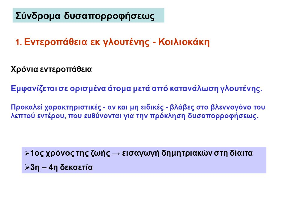 Σύνδρομα δυσαπορροφήσεως 1. Εντεροπάθεια εκ γλουτένης - Κοιλιοκάκη  1ος χρόνος της ζωής → εισαγωγή δημητριακών στη δίαιτα  3η – 4η δεκαετία Χρόνια ε