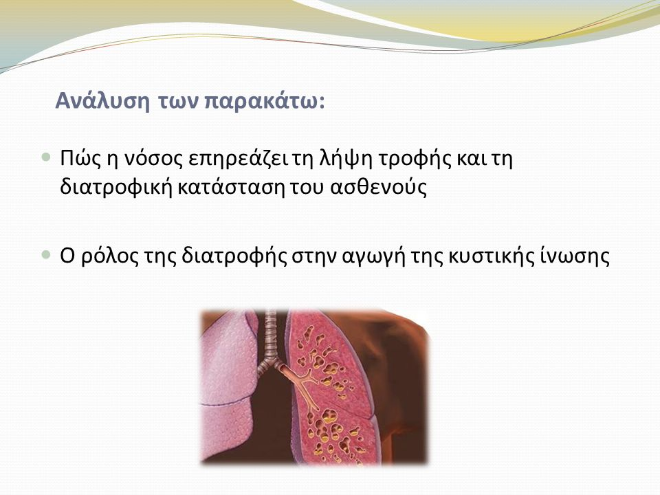 Ανάλυση των παρακάτω: Πώς η νόσος επηρεάζει τη λήψη τροφής και τη διατροφική κατάσταση του ασθενούς Ο ρόλος της διατροφής στην αγωγή της κυστικής ίνωσης