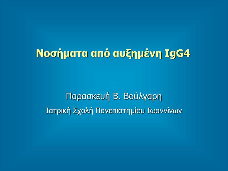 Νοσήματα από αυξημένη IgG4 Παρασκευή Β. Βούλγαρη Ιατρική Σχολή Πανεπιστημίου Ιωαννίνων