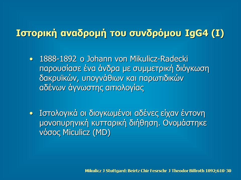 Ιστορική αναδρομή του συνδρόμου IgG4 (Ι) 1888-1892 ο Johann von Mikulicz-Radecki παρουσίασε ένα άνδρα με συμμετρική διόγκωση δακρυϊκών, υπογνάθιων και παρωτιδικών αδένων άγνωστης αιτιολογίας1888-1892 ο Johann von Mikulicz-Radecki παρουσίασε ένα άνδρα με συμμετρική διόγκωση δακρυϊκών, υπογνάθιων και παρωτιδικών αδένων άγνωστης αιτιολογίας Ιστολογικά οι διογκωμένοι αδένες είχαν έντονη μονοπυρηνική κυτταρική διήθηση.