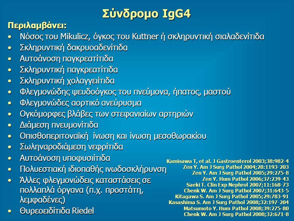 Σύνδρομο IgG4 Περιλαμβάνει: Νόσος του Mikulicz, όγκος του Kuttner ή σκληρυντική σιαλαδενίτιδαΝόσος του Mikulicz, όγκος του Kuttner ή σκληρυντική σιαλαδενίτιδα Σκληρυντική δακρυοαδενίτιδαΣκληρυντική δακρυοαδενίτιδα Αυτοάνοση παγκρεατίτιδαΑυτοάνοση παγκρεατίτιδα Σκληρυντική παγκρεατίτιδαΣκληρυντική παγκρεατίτιδα Σκληρυντική χολαγγειίτιδαΣκληρυντική χολαγγειίτιδα Φλεγμονώδης ψευδοόγκος του πνεύμονα, ήπατος, μαστούΦλεγμονώδης ψευδοόγκος του πνεύμονα, ήπατος, μαστού Φλεγμονώδες αορτικό ανεύρυσμαΦλεγμονώδες αορτικό ανεύρυσμα Ογκόμορφες βλάβες των στεφανιαίων αρτηριώνΟγκόμορφες βλάβες των στεφανιαίων αρτηριών Διάμεση πνευμονίτιδαΔιάμεση πνευμονίτιδα Οπισθοπεριτοναϊκή ίνωση και ίνωση μεσοθωρακίουΟπισθοπεριτοναϊκή ίνωση και ίνωση μεσοθωρακίου Σ ω ληναροδιάμεση νεφρίτιδαΣ ω ληναροδιάμεση νεφρίτιδα Αυτοάνοση υποφυσιίτιδαΑυτοάνοση υποφυσιίτιδα Πολυεστιακή ιδιοπαθής ινωδοσκλήρυνσηΠολυεστιακή ιδιοπαθής ινωδοσκλήρυνση Άλλες φλεγμονώδεις καταστάσεις σε πολλαπλά όργανα (π.χ.