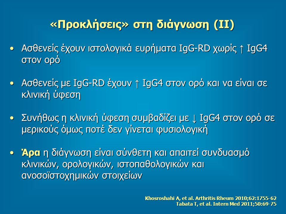 «Προκλήσεις» στη διάγνωση (ΙΙ) Ασθενείς έχουν ιστολογικά ευρήματα IgG-RD χωρίς ↑ IgG4 στον ορόΑσθενείς έχουν ιστολογικά ευρήματα IgG-RD χωρίς ↑ IgG4 στον ορό Ασθενείς με IgG-RD έχουν ↑ IgG4 στον ορό και να είναι σε κλινική ύφεσηΑσθενείς με IgG-RD έχουν ↑ IgG4 στον ορό και να είναι σε κλινική ύφεση Συνήθως η κλινική ύφεση συμβαδίζει με ↓ IgG4 στον ορό σε μερικούς όμως ποτέ δεν γίνεται φυσιολογικήΣυνήθως η κλινική ύφεση συμβαδίζει με ↓ IgG4 στον ορό σε μερικούς όμως ποτέ δεν γίνεται φυσιολογική Άρα η διάγνωση είναι σύνθετη και απαιτεί συνδυασμό κλινικών, ορολογικών, ιστοπαθολογικών και ανοσοϊστοχημικών στοιχείωνΆρα η διάγνωση είναι σύνθετη και απαιτεί συνδυασμό κλινικών, ορολογικών, ιστοπαθολογικών και ανοσοϊστοχημικών στοιχείων Khosroshahi A, et al.