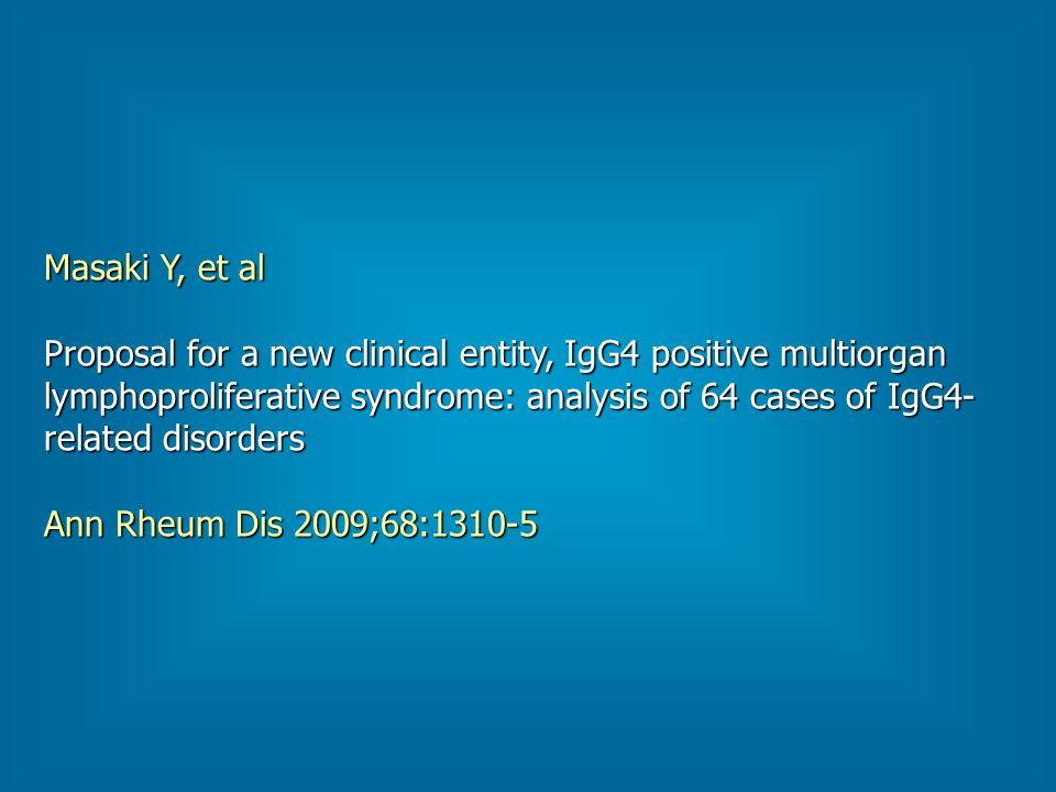 Masaki Y, et al Proposal for a new clinical entity, IgG4 positive multiorgan lymphoproliferative syndrome: analysis of 64 cases of IgG4- related disorders Ann Rheum Dis 2009;68:1310-5