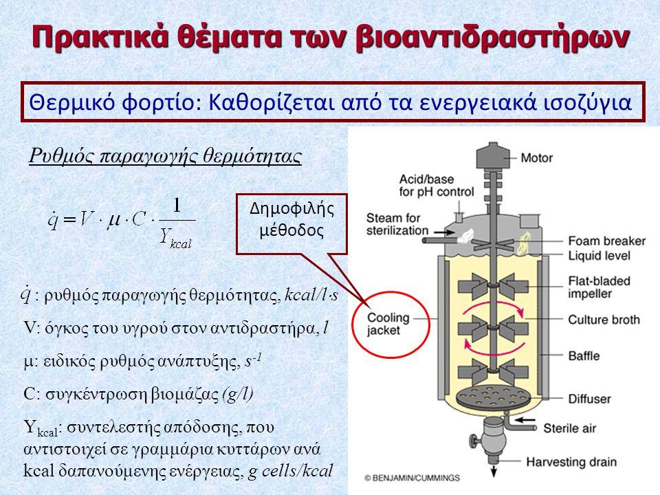 Ρυθμός παραγωγής θερμότητας : ρυθμός παραγωγής θερμότητας, kcal/l  s V: όγκος του υγρού στον αντιδραστήρα, l  : ειδικός ρυθμός ανάπτυξης, s -1 C: συγκέντρωση βιομάζας (g/l) Y kcal : συντελεστής απόδοσης, που αντιστοιχεί σε γραμμάρια κυττάρων ανά kcal δαπανούμενης ενέργειας, g cells/kcal Θερμικό φορτίο: Καθορίζεται από τα ενεργειακά ισοζύγια Πρακτικά θέματα των βιοαντιδραστήρων Δημοφιλής μέθοδος
