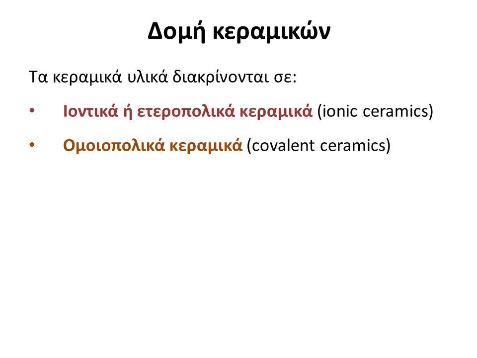 Δομή κεραμικών Τα κεραμικά υλικά διακρίνονται σε: Ιοντικά ή ετεροπολικά κεραμικά (ionic ceramics) Ομοιοπολικά κεραμικά (covalent ceramics)