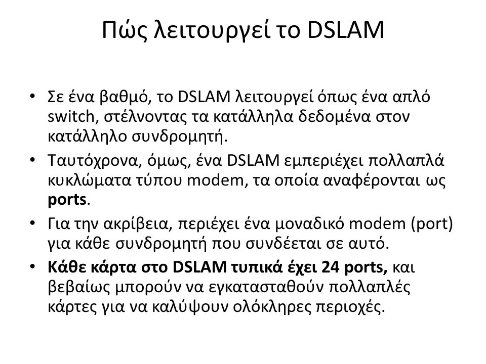 Πώς λειτουργεί το DSLAM Σε ένα βαθμό, το DSLAM λειτουργεί όπως ένα απλό switch, στέλνοντας τα κατάλληλα δεδομένα στον κατάλληλο συνδρομητή.