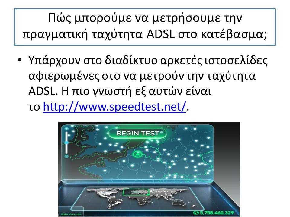 Πώς μπορούμε να μετρήσουμε την πραγματική ταχύτητα ADSL στο κατέβασμα; Υπάρχουν στο διαδίκτυο αρκετές ιστοσελίδες αφιερωμένες στο να μετρούν την ταχύτητα ADSL.