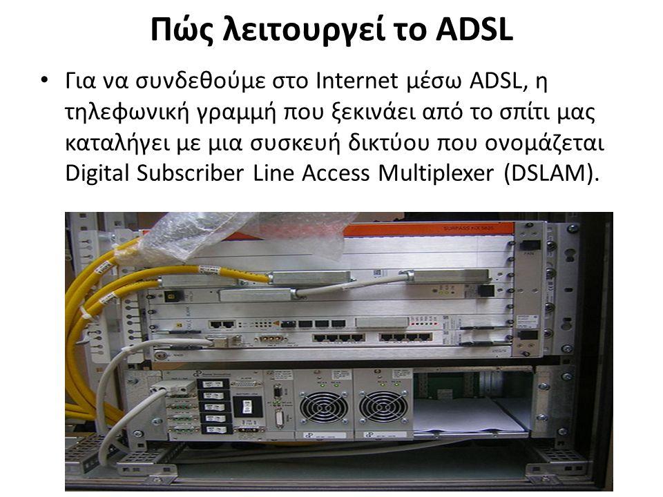 Πώς λειτουργεί το ADSL Για να συνδεθούμε στο Internet μέσω ADSL, η τηλεφωνική γραμμή που ξεκινάει από το σπίτι μας καταλήγει με μια συσκευή δικτύου που ονομάζεται Digital Subscriber Line Access Multiplexer (DSLAM).