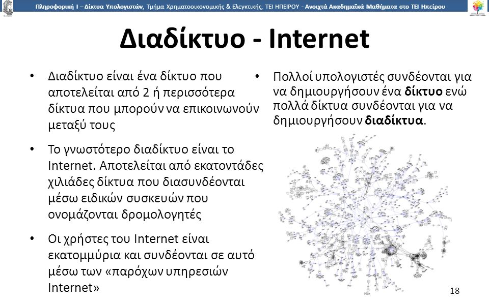 1818 Πληροφορική Ι – Δίκτυα Υπολογιστών, Τμήμα Χρηματοοικονομικής & Ελεγκτικής, ΤΕΙ ΗΠΕΙΡΟΥ - Ανοιχτά Ακαδημαϊκά Μαθήματα στο ΤΕΙ Ηπείρου Διαδίκτυο - Internet Διαδίκτυο είναι ένα δίκτυο που αποτελείται από 2 ή περισσότερα δίκτυα που μπορούν να επικοινωνούν μεταξύ τους Το γνωστότερο διαδίκτυο είναι το Internet.