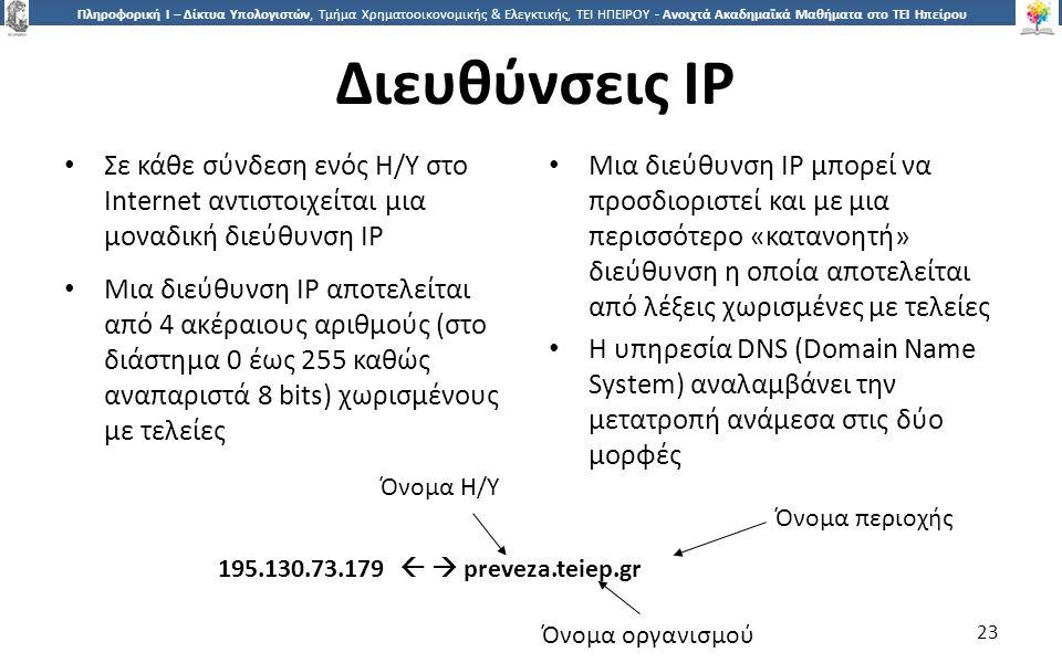 2323 Πληροφορική Ι – Δίκτυα Υπολογιστών, Τμήμα Χρηματοοικονομικής & Ελεγκτικής, ΤΕΙ ΗΠΕΙΡΟΥ - Ανοιχτά Ακαδημαϊκά Μαθήματα στο ΤΕΙ Ηπείρου Διευθύνσεις IP Σε κάθε σύνδεση ενός Η/Υ στο Internet αντιστοιχείται μια μοναδική διεύθυνση IP Μια διεύθυνση IP αποτελείται από 4 ακέραιους αριθμούς (στο διάστημα 0 έως 255 καθώς αναπαριστά 8 bits) χωρισμένους με τελείες Μια διεύθυνση IP μπορεί να προσδιοριστεί και με μια περισσότερο «κατανοητή» διεύθυνση η οποία αποτελείται από λέξεις χωρισμένες με τελείες Η υπηρεσία DNS (Domain Name System) αναλαμβάνει την μετατροπή ανάμεσα στις δύο μορφές 195.130.73.179   preveza.teiep.gr Όνομα Η/Υ Όνομα περιοχής Όνομα οργανισμού 23