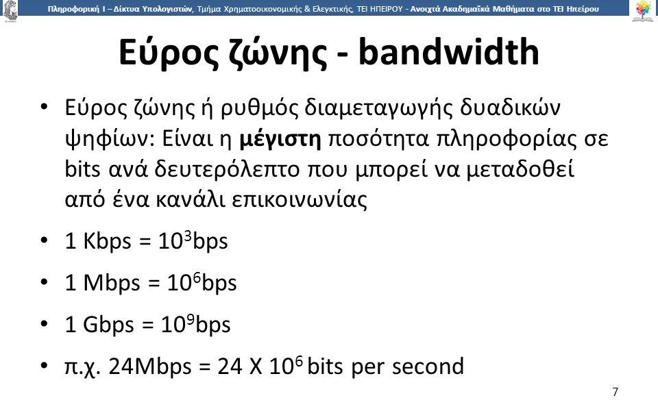 7 Πληροφορική Ι – Δίκτυα Υπολογιστών, Τμήμα Χρηματοοικονομικής & Ελεγκτικής, ΤΕΙ ΗΠΕΙΡΟΥ - Ανοιχτά Ακαδημαϊκά Μαθήματα στο ΤΕΙ Ηπείρου Εύρος ζώνης - bandwidth Εύρος ζώνης ή ρυθμός διαμεταγωγής δυαδικών ψηφίων: Είναι η μέγιστη ποσότητα πληροφορίας σε bits ανά δευτερόλεπτο που μπορεί να μεταδοθεί από ένα κανάλι επικοινωνίας 1 Kbps = 10 3 bps 1 Mbps = 10 6 bps 1 Gbps = 10 9 bps π.χ.