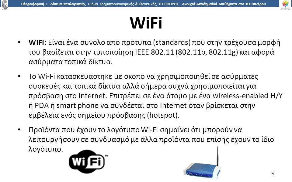 9 Πληροφορική Ι – Δίκτυα Υπολογιστών, Τμήμα Χρηματοοικονομικής & Ελεγκτικής, ΤΕΙ ΗΠΕΙΡΟΥ - Ανοιχτά Ακαδημαϊκά Μαθήματα στο ΤΕΙ Ηπείρου WiFi WIFI: Είναι ένα σύνολο από πρότυπα (standards) που στην τρέχουσα μορφή του βασίζεται στην τυποποίηση IEEE 802.11 (802.11b, 802.11g) και αφορά ασύρματα τοπικά δίκτυα.