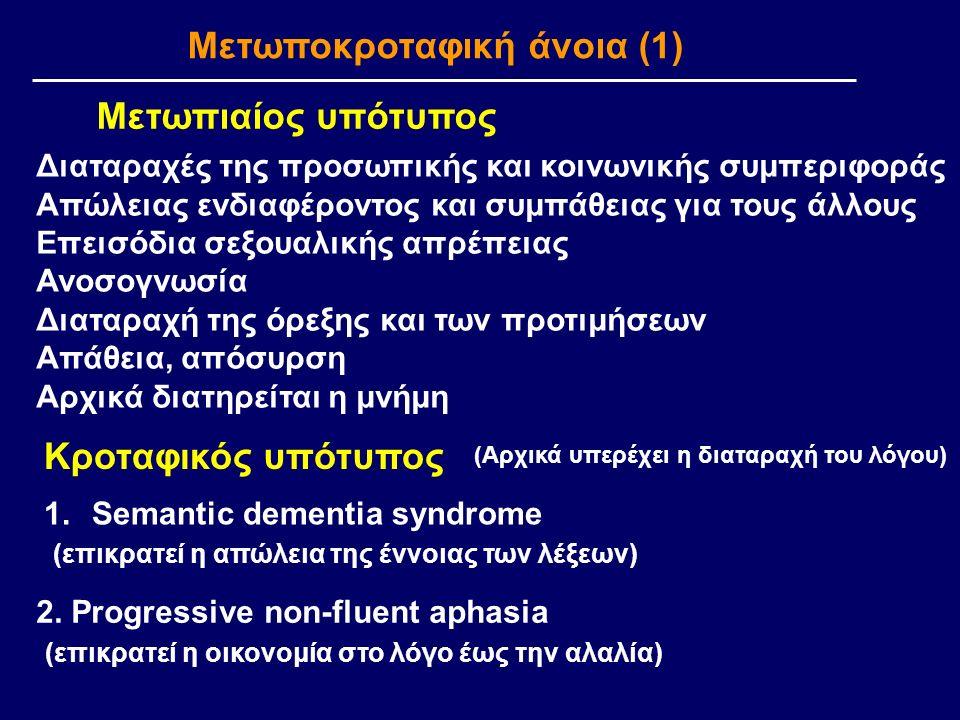 Μετωποκροταφική άνοια (1) Μετωπιαίος υπότυπος Διαταραχές της προσωπικής και κοινωνικής συμπεριφοράς Απώλειας ενδιαφέροντος και συμπάθειας για τους άλλους Επεισόδια σεξουαλικής απρέπειας Ανοσογνωσία Διαταραχή της όρεξης και των προτιμήσεων Απάθεια, απόσυρση Αρχικά διατηρείται η μνήμη Κροταφικός υπότυπος (Αρχικά υπερέχει η διαταραχή του λόγου) 1.Semantic dementia syndrome (επικρατεί η απώλεια της έννοιας των λέξεων) 2.