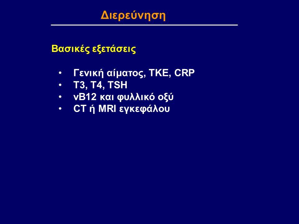 Διερεύνηση Γενική αίματος, ΤΚΕ, CRP T3, T4, TSH vB12 και φυλλικό οξύ CT ή MRI εγκεφάλου Βασικές εξετάσεις