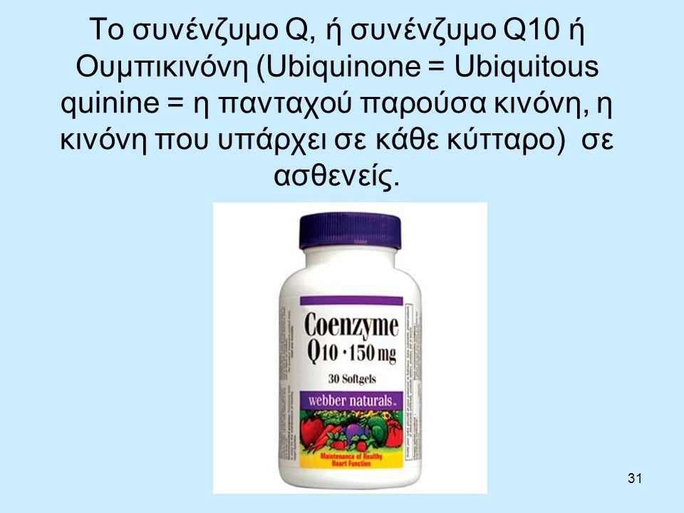 31 Το συνένζυμο Q, ή συνένζυμο Q10 ή Ουμπικινόνη (Ubiquinone = Ubiquitous quinine = η πανταχού παρούσα κινόνη, η κινόνη που υπάρχει σε κάθε κύτταρο) σε ασθενείς.