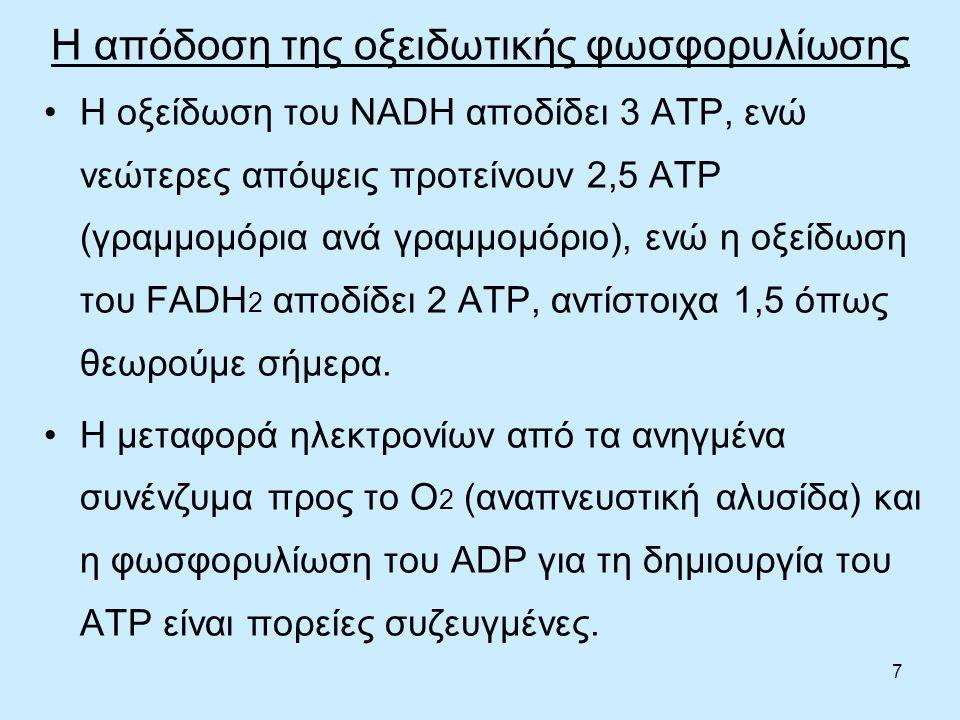 7 Η απόδοση της οξειδωτικής φωσφορυλίωσης Η οξείδωση του NADH αποδίδει 3 ΑΤΡ, ενώ νεώτερες απόψεις προτείνουν 2,5 ΑΤΡ (γραμμομόρια ανά γραμμομόριο), ενώ η οξείδωση του FADH 2 αποδίδει 2 ΑΤΡ, αντίστοιχα 1,5 όπως θεωρούμε σήμερα.