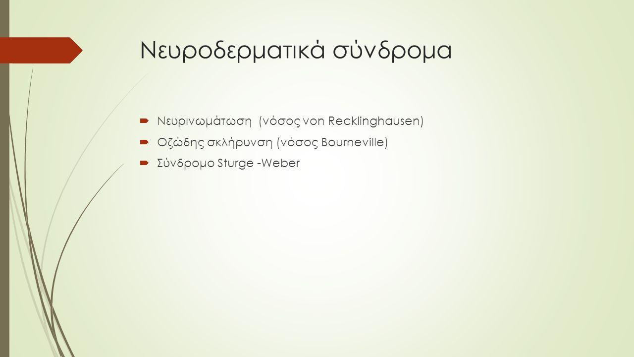 Νευροδερματικά σύνδρομα  Νευρινωμάτωση (νόσος von Recklinghausen)  Οζώδης σκλήρυνση (νόσος Bourneville)  Σύνδρομο Sturge -Weber