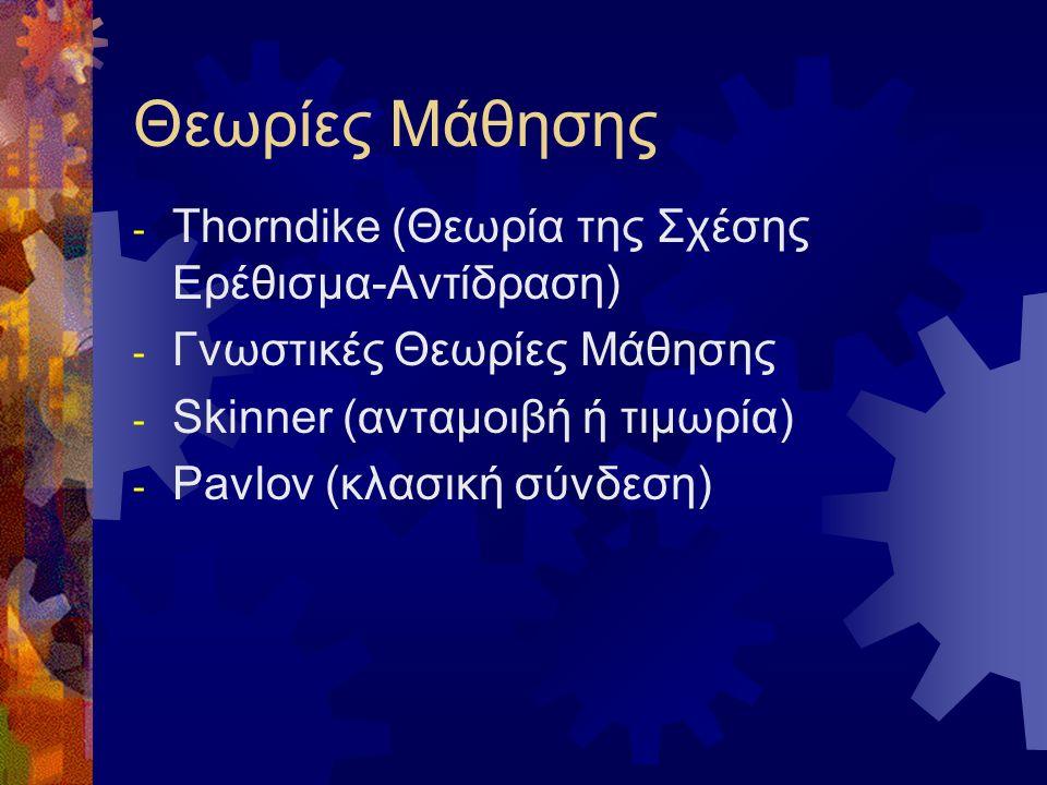 Θεωρίες Μάθησης - Thorndike (Θεωρία της Σχέσης Ερέθισμα-Αντίδραση) - Γνωστικές Θεωρίες Μάθησης - Skinner (ανταμοιβή ή τιμωρία) - Pavlov (κλασική σύνδε