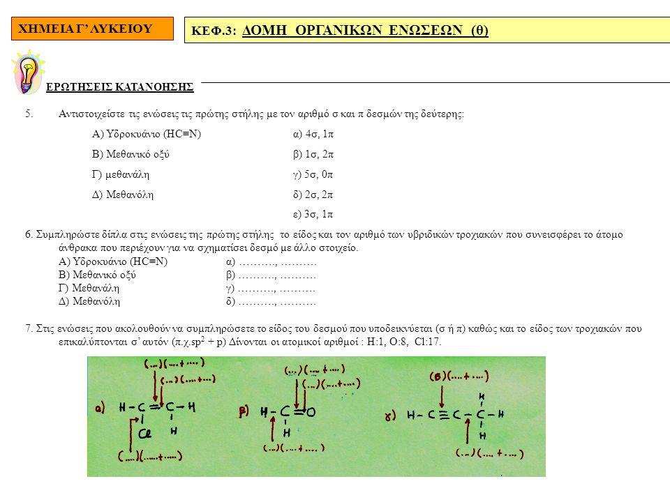 ΧΗΜΕΙΑ Γ' ΛΥΚΕΙΟΥ ΚΕΦ.3: ΔΟΜΗ ΟΡΓΑΝΙΚΩΝ ΕΝΩΣΕΩΝ (θ) ΕΡΩΤΗΣΕΙΣ ΚΑΤΑΝΟΗΣΗΣ 5.Αντιστοιχείστε τις ενώσεις τις πρώτης στήλης με τον αριθμό σ και π δεσμών της δεύτερης: Α) Υδροκυάνιο (ΗC≡N) α) 4σ, 1π Β) Μεθανικό οξύβ) 1σ, 2π Γ) μεθανάλη γ) 5σ, 0π Δ) Μεθανόληδ) 2σ, 2π ε) 3σ, 1π 6.