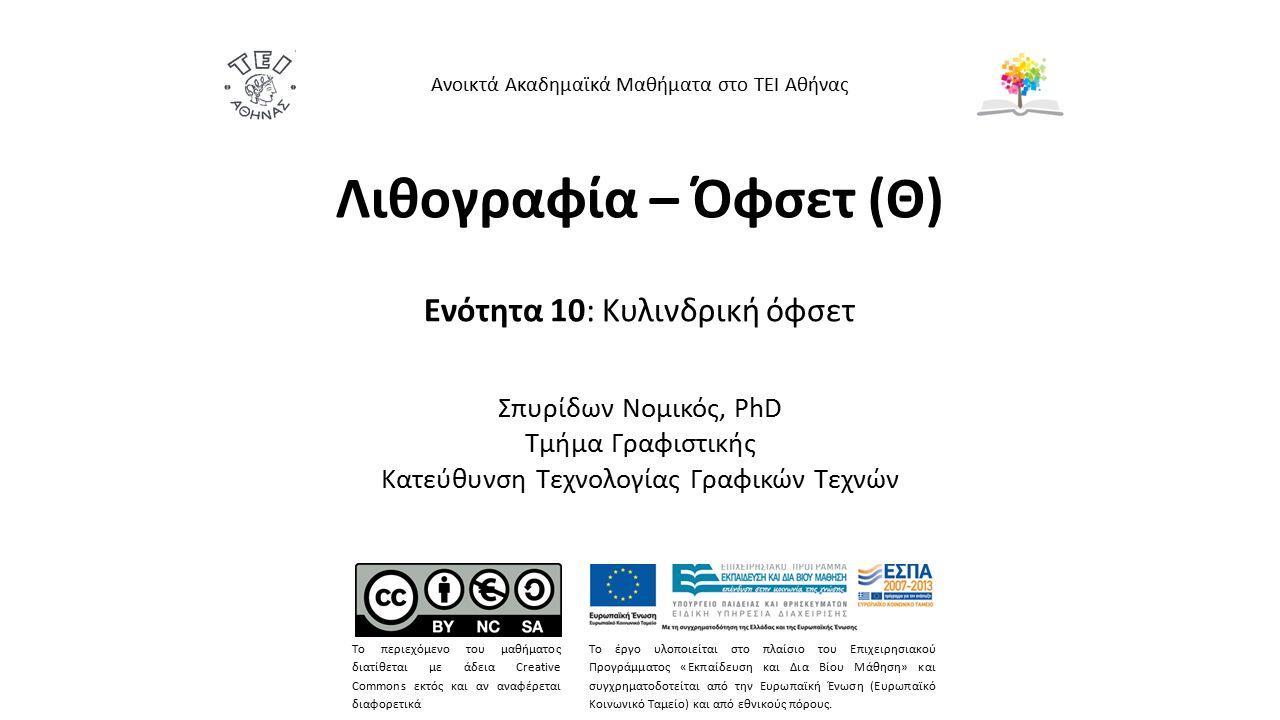 Λιθογραφία – Όφσετ (Θ) Ενότητα 10: Κυλινδρική όφσετ Σπυρίδων Νομικός, PhD Τμήμα Γραφιστικής Κατεύθυνση Τεχνολογίας Γραφικών Τεχνών Ανοικτά Ακαδημαϊκά Μαθήματα στο ΤΕΙ Αθήνας Το περιεχόμενο του μαθήματος διατίθεται με άδεια Creative Commons εκτός και αν αναφέρεται διαφορετικά Το έργο υλοποιείται στο πλαίσιο του Επιχειρησιακού Προγράμματος «Εκπαίδευση και Δια Βίου Μάθηση» και συγχρηματοδοτείται από την Ευρωπαϊκή Ένωση (Ευρωπαϊκό Κοινωνικό Ταμείο) και από εθνικούς πόρους.